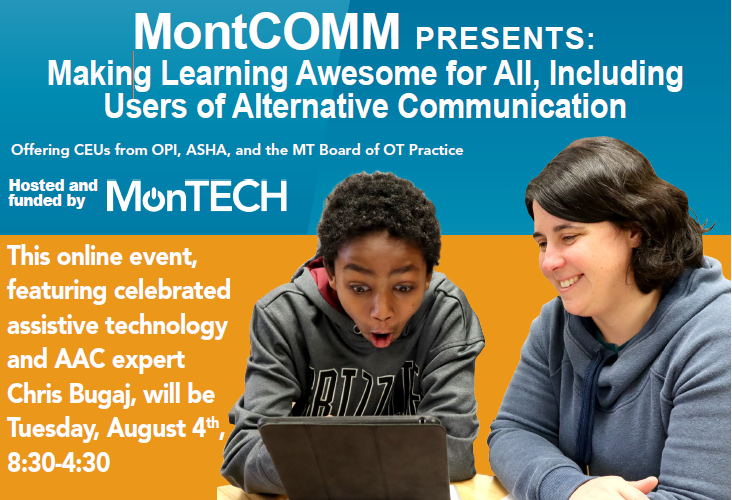 Shows part of MontComm flyer: MontComm Presents: Making learning awesome for all, including users of alternative communication. Offering CEUs from OPI, ASHA, and the MT Board of OT Practice. Hosted and funded by MonTECH. This online event, featuring celebrated assistive technology and AAC expert Chris Bugaj, will be Tuesday, August 4th, 8:30-4:30.