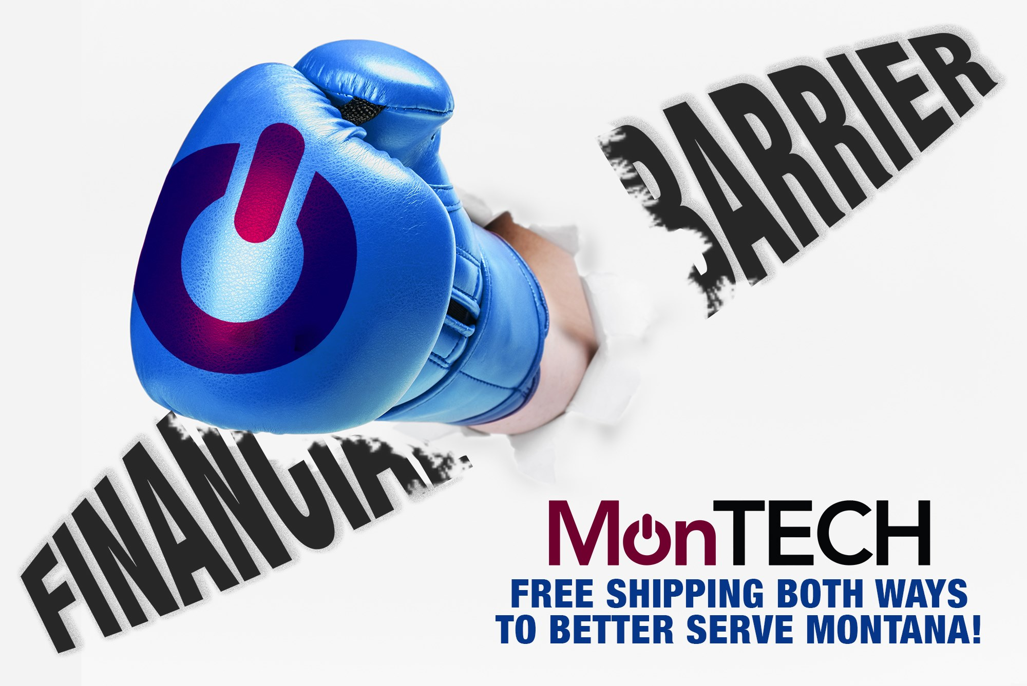 Graphic shows boxing glove with MonTECH logo smashing through the words 'financial barrier.' Text reads: Free shipping both ways to better serve Montana!